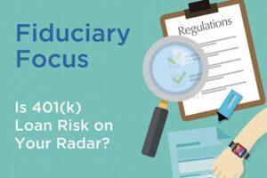 Fiduciary Focus: Is 401(k) Loan Risk on Your Radar?